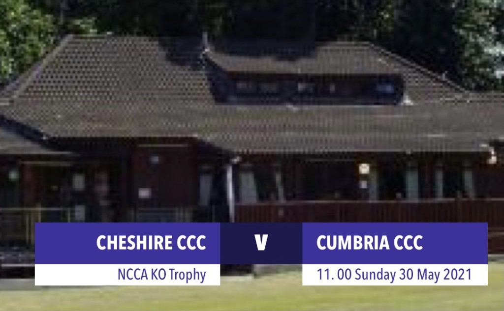 Cheshire v Cumbria, Didsbury CC - 30 May PLEASE REGISTER IN ADVANCE IF PLANNING TO ATTEND
